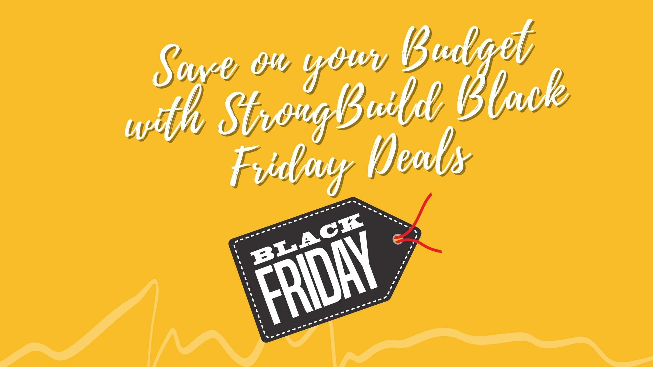 Save on your budget with Strong Build Black Friday Deals!
