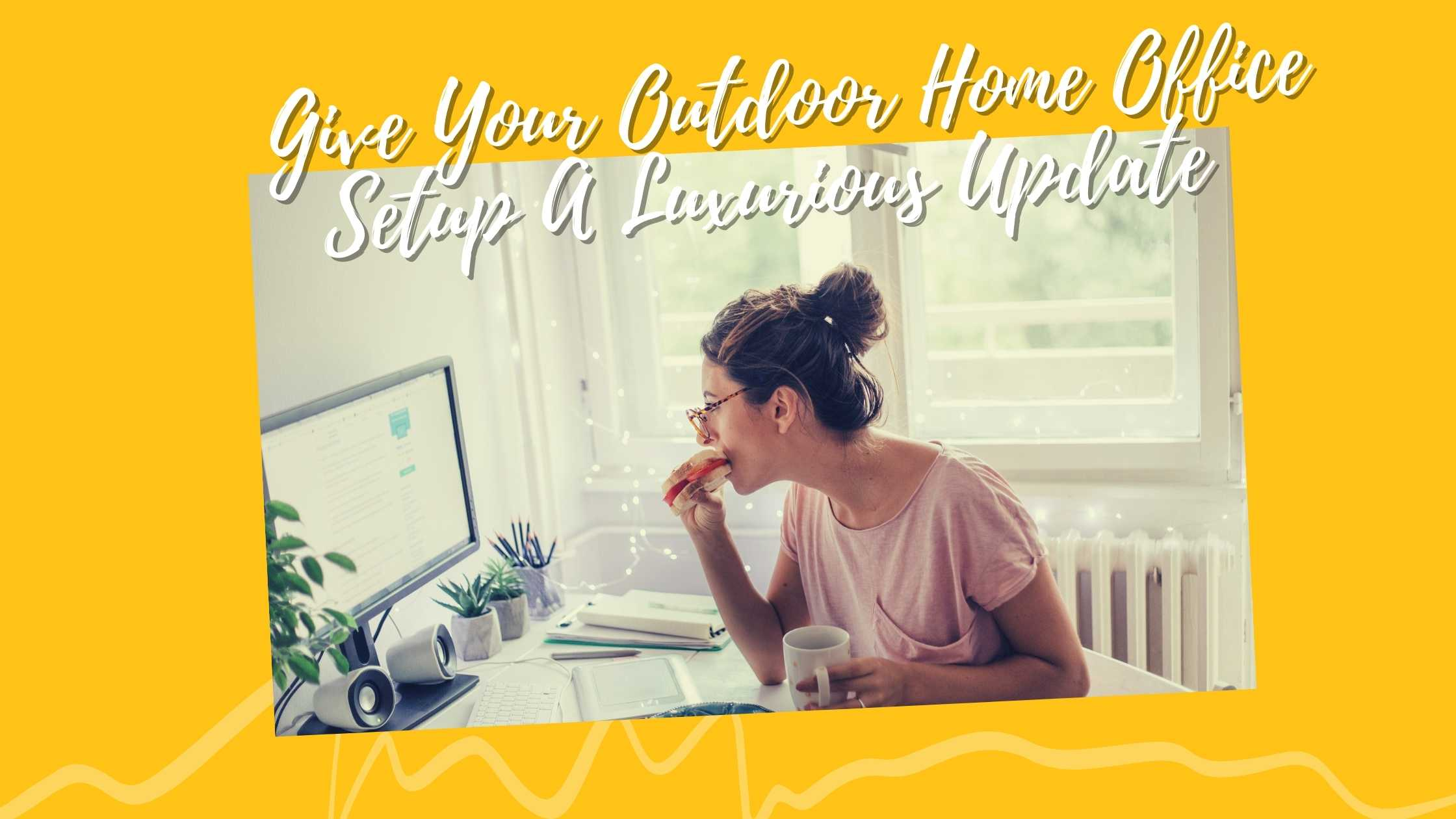 Give Your Outdoor Home Office Setup A Luxurious Update
