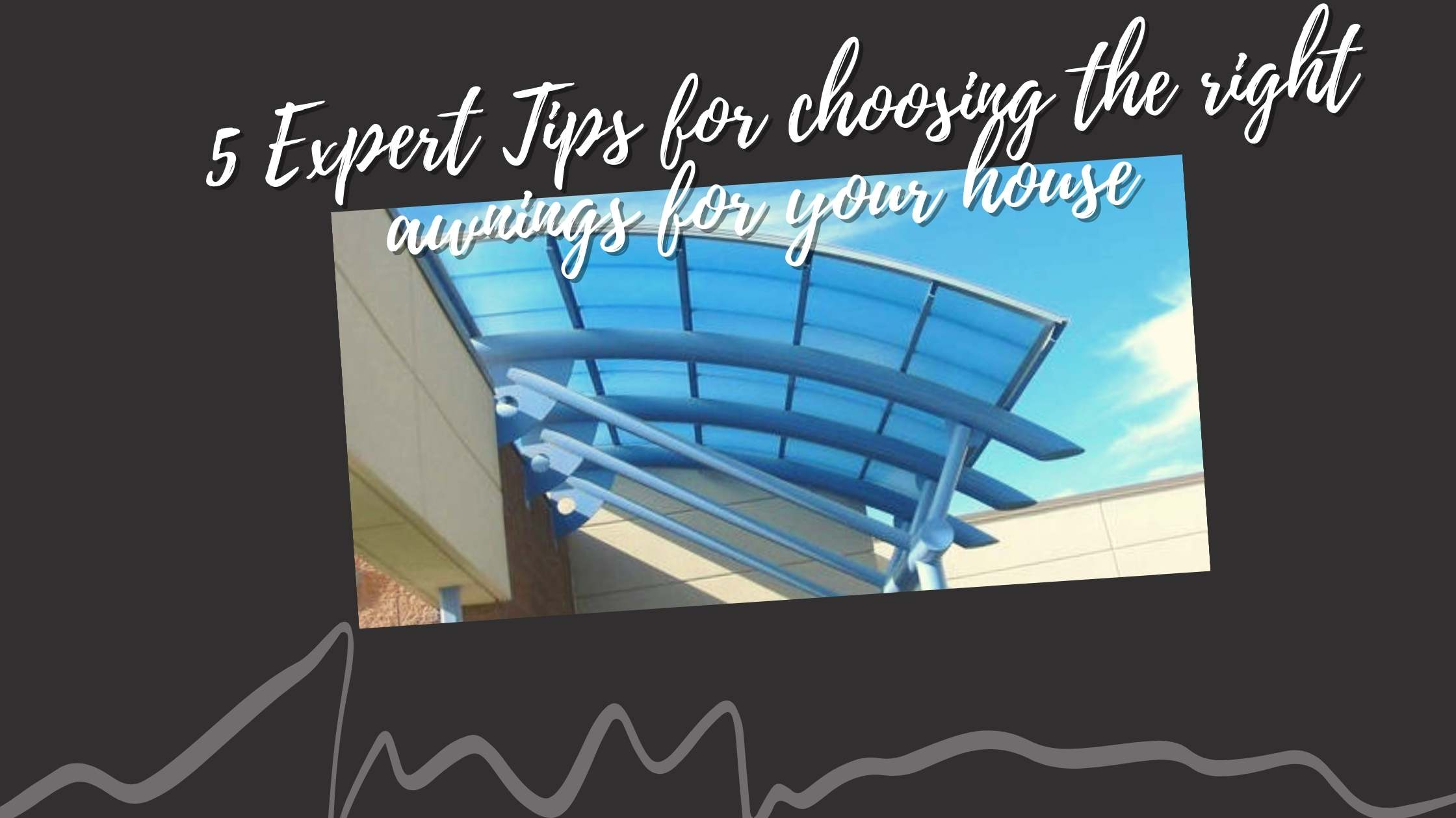 5 Expert Tips for choosing the right awnings for your house